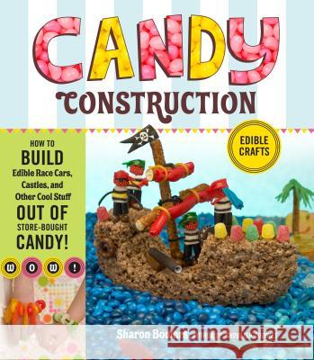 Candy Construction: How to Build Race Cars, Castles, and Other Cool Stuff Out of Store-Bought Candy Sharon Bowers 9781603425483