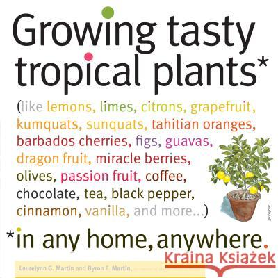 Growing Tasty Tropical Plants in Any Home, Anywhere: (like Lemons, Limes, Citrons, Grapefruit, Kumquats, Sunquats, Tahitian Oranges, Barbados Cherries Laurelynn Martin 9781603425773