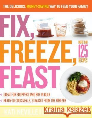 Fix, Freeze, Feast: The Delicious, Money-Saving Way to Feed Your Family Kati Neville Lindsay Tkacsik 9781603427265