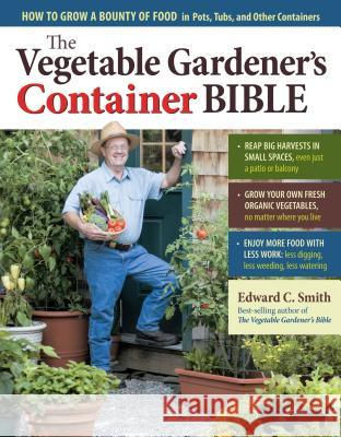 The Vegetable Gardener's Container Bible: How to Grow a Bounty of Food in Pots, Tubs, and Other Containers Edward C. Smith 9781603429757