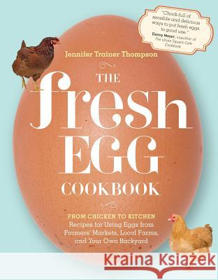 The Fresh Egg Cookbook: From Chicken to Kitchen, Recipes for Using Eggs from Farmers' Markets, Local Farms, and Your Own Backyard Jennifer Trainer Thompson 9781603429788