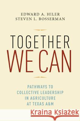 Together We Can: Pathways to Collective Leadership in Agriculture at Texas A&M Edward A. Hiler Steven L. Bosserman 9781603444286