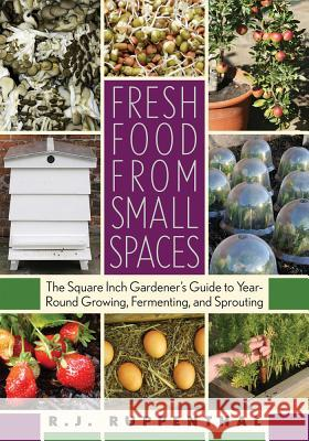 Fresh Food from Small Spaces: The Square-Inch Gardener's Guide to Year-Round Growing, Fermenting, and Sprouting R. J. Ruppenthal 9781603580281