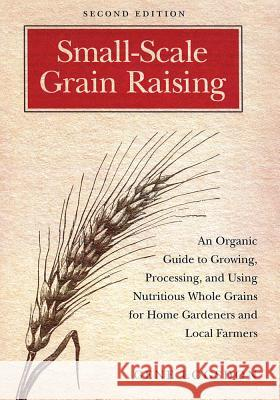 Small-Scale Grain Raising : An Organic Guide to Growing, Processing, and Using Nutritious Whole Grains, for Home Gardeners and Local Farmers Gene Logsdon 9781603580779