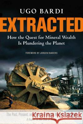 Extracted: How the Quest for Mineral Wealth Is Plundering the Planet: A Report to the Club of Rome Ugo Bardi 9781603585415