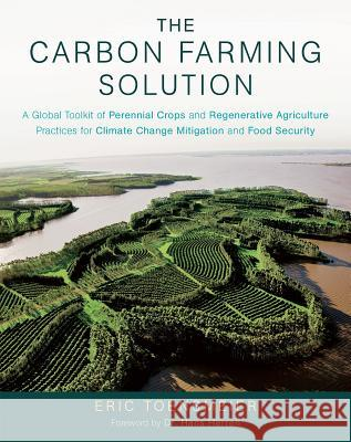 The Carbon Farming Solution: A Global Toolkit of Perennial Crops and Regenerative Agriculture Practices for Climate Change Mitigation and Food Secu Eric Toensmeier 9781603585712 Chelsea Green Publishing Company