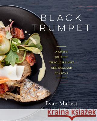 Black Trumpet: A Chef's Journey Through Eight New England Seasons Evan Mallett 9781603586504