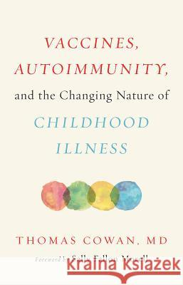 Vaccines, Autoimmunity, and the Changing Nature of Childhood Illness Thomas Cowan 9781603587778