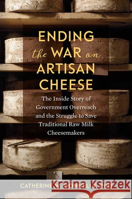 Ending the War on Artisan Cheese: The Inside Story of Government Overreach and the Struggle to Save Traditional Raw Milk Cheesemakers Catherine Donnelly 9781603587853