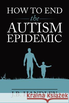 How to End the Autism Epidemic J. B. Handley 9781603588249