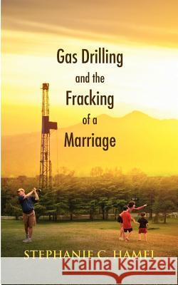 Gas Drilling and the Fracking of a Marriage Stephanie C. Hamel 9781603811149