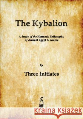 The Kybalion : A Study of The Hermetic Philosophy of Ancient Egypt and Greece  9781603865371
