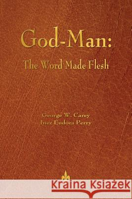 God-Man: The Word Made Flesh George W. Carey Inez Eudora Perry 9781603866927