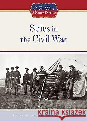 Spies in the Civil War Heather Lehr Wagner Heather Lehr Wagner 9781604130393
