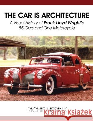 The Car Is Architecture - A Visual History of Frank Lloyd Wright's 85 Cars and One Motorcycle Richie Herink 9781604148435