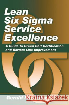 Lean Six SIGMA Service Excellence: A Guide to Green Belt Certification and Bottom Line Improvement Gerald M. Taylor 9781604270068