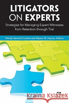 Litigators on Experts : Strategies for Managing Expert Witnesses from Retention Through Trial Allyson W. Haynes Wendy Couture Allyson Haynes 9781604429299