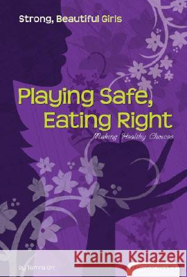 Playing Safe, Eating Right: Making Healthy Choices Tamra Orr 9781604531039