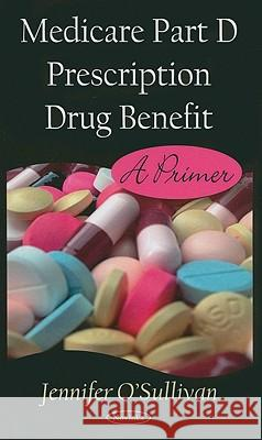 Medicare Part D Prescription Drug Benefit: A Primer Jennifer O'Sullivan 9781604566222