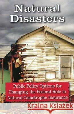 Natural Disasters: Public Policy Options for Changing the Federal Role in Natural Catastrophe Insurance United States 9781604567175