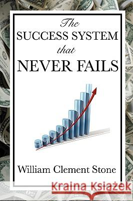 The Success System That Never Fails William Clement Stone W. Clement Stone 9781604599312