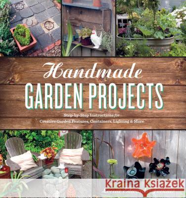 Handmade Garden Projects: Step-By-Step Instructions for Creative Garden Features, Containers, Lighting and More Lorene Edwards Forkner 9781604691856