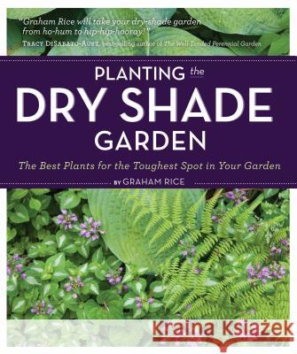 Planting the Dry Shade Garden: The Best Plants for the Toughest Spot in Your Garden Graham Rice 9781604691870