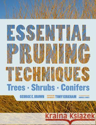 Essential Pruning Techniques: Trees, Shrubs, and Conifers George E. Brown Tony Kirkham Andrea Jones 9781604692884