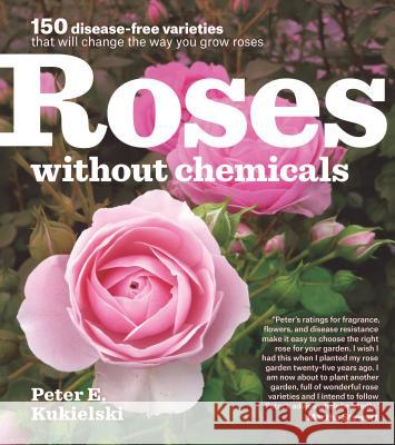 Roses Without Chemicals: 150 Disease-Free Varieties That Will Change the Way You Grow Roses Peter Kukielski 9781604693546