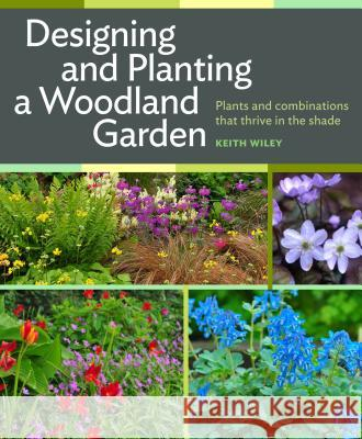 Designing and Planting a Woodland Garden: Plants and Combinations That Thrive in the Shade Keith Wiley 9781604693850