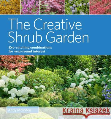 The Creative Shrub Garden: Eye-Catching Combinations for Year-Round Interest Andy McIndoe 9781604694345