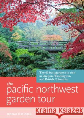 The Pacific Northwest Garden Tour: The 60 Best Gardens to Visit in Oregon, Washington, and British Columbia Donald Olson 9781604694512