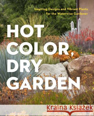 Hot Color, Dry Garden: Inspiring Designs and Vibrant Plants for the Waterwise Gardener Nan Sterman 9781604694574