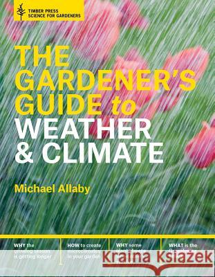 The Gardener's Guide to Weather and Climate: How to Understand the Weather and Make It Work for You Michael Allaby 9781604695540