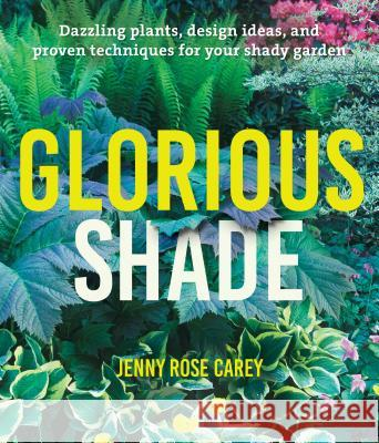Glorious Shade: Dazzling Plants, Design Ideas, and Proven Techniques for Your Shady Garden Jenny Rose Carey 9781604696813