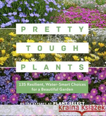 Pretty Tough Plants: 135 Resilient, Water-Smart Choices for a Beautiful Garden Plant Select 9781604697353