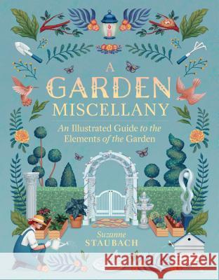 The Garden Explored: From Arbors to Topiary and Everything in Between Suzanne Staubach 9781604698817
