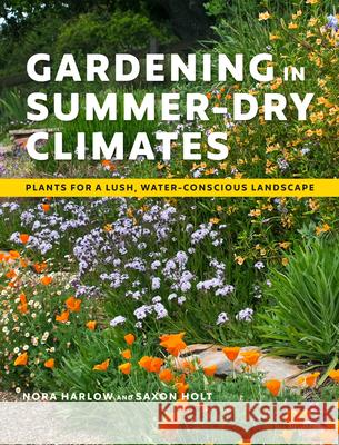 Gardening in Summer-Dry Climates: Plants for Lush, Water-Conscious Landscapes Nora Harlow Saxon Holt 9781604699128