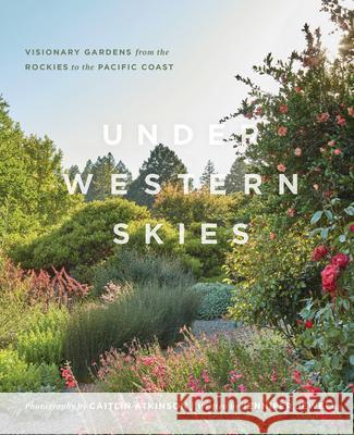 Under Western Skies: Visionary Gardens from the Rocky Mountains to the Pacific Coast Jennifer Jewell Caitlin Atkinson 9781604699999