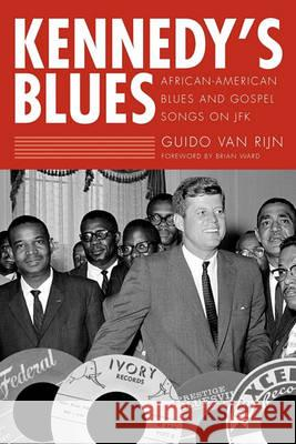 Kennedy's Blues: African-American Blues and Gospel Songs on JFK Guido Van Rijn 9781604738582