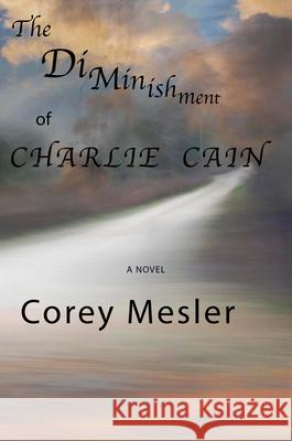 The Diminishment of Charlie Cain Corey Mesler 9781604892819