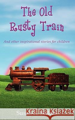 The Old Rusty Train : And other inspirational stories for children Susan K. Sellers 9781604944532