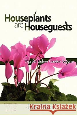 Houseplants Are Houseguests: Tips for Indoor Garden Success by Anne Moore Anne M. Moore   9781604944648
