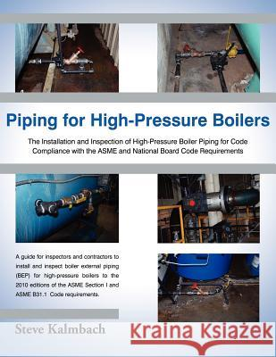 Piping for High-Pressure Boilers: The Installation and Inspection of High-Pressure Boiler Piping for Code Compliance with the Asme and National Board Steve Kalmbach 9781604948127