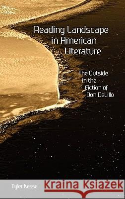Reading Landscape in American Literature: The Outside in the Fiction of Don Delillo Tyler H. Kessel 9781604977554