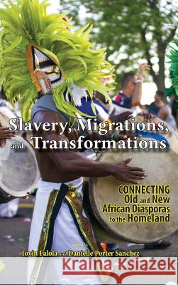 Slavery, Migrations, and Transformations: Connecting Old and New Diasporas to the Homeland Danielle Porter Sanchez Toyin Falola 9781604979022