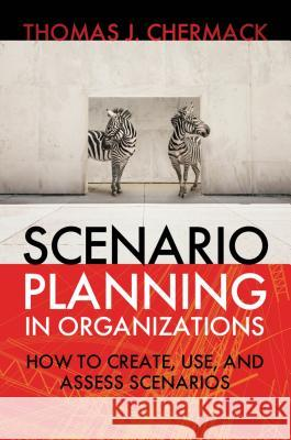 Scenario Planning in Organizations: How to Create, Use, and Assess Scenarios  9781605094137