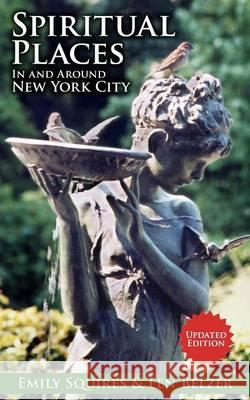 Spiritual Places in and Around New York City : Updated Edition Len Belzer Emily Squires 9781605201542