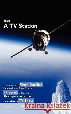 Start a TV Station: Learn How to Start Satellite, Cable, Analog and Digital Broadcast TV Channel, and Internet TV. Also a Special Section Brock L. Fisher 9781605306919