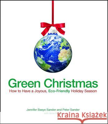 Green Christmas : How to Have a Joyous, Eco-Friendly Holiday Season Jennifer Sande Peter Sander 9781605500416